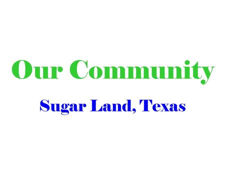 Our Community Sugar Land, Texas. In our community we … …live… …work… …have fun… … and solve problems.