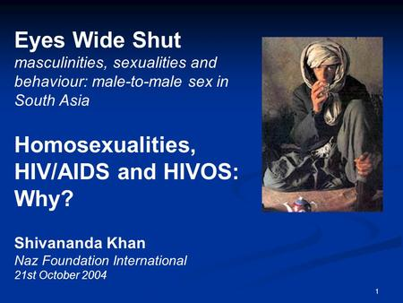 1 Eyes Wide Shut masculinities, sexualities and behaviour: male-to-male sex in South Asia Homosexualities, HIV/AIDS and HIVOS: Why? Shivananda Khan Naz.