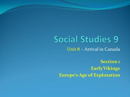 Unit 8 – Arrival in Canada Section 1 Early Vikings Europe's Age of Exploration.