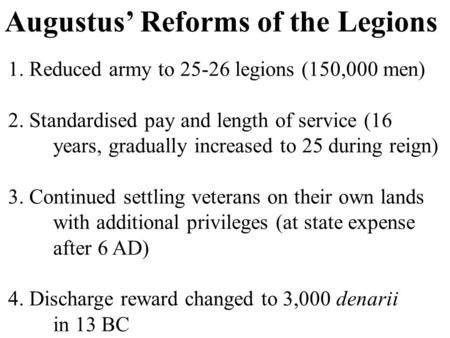 Augustus' Reforms of the Legions 1. Reduced army to 25-26 legions (150,000 men) 2. Standardised pay and length of service (16 years, gradually increased.