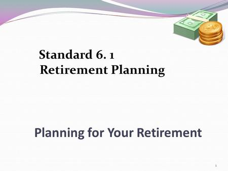 Planning for Your Retirement Standard 6. 1 Retirement Planning 1.