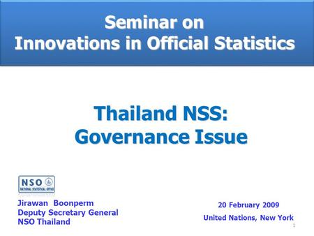 1 Seminar on Innovations in Official Statistics Jirawan Boonperm Deputy Secretary General NSO Thailand 20 February 2009 United Nations, New York Thailand.