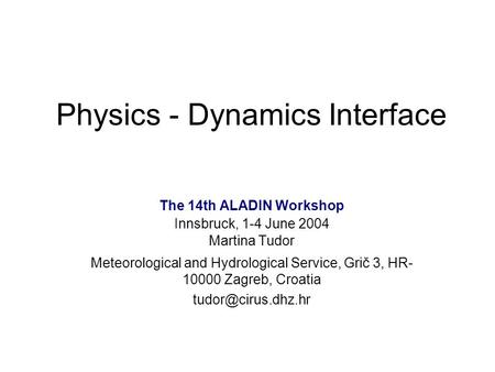 Physics - Dynamics Interface The 14th ALADIN Workshop Innsbruck, 1-4 June 2004 Martina Tudor Meteorological and Hydrological Service, Grič 3, HR- 10000.