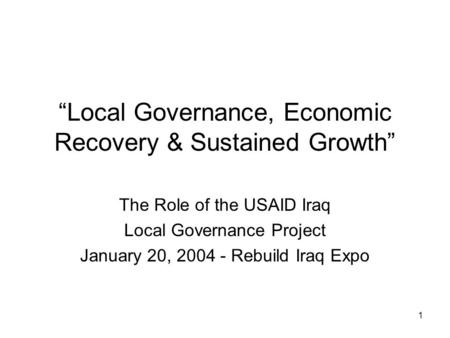 "1 ""Local Governance, Economic Recovery & Sustained Growth"" The Role of the USAID Iraq Local Governance Project January 20, 2004 - Rebuild Iraq Expo."
