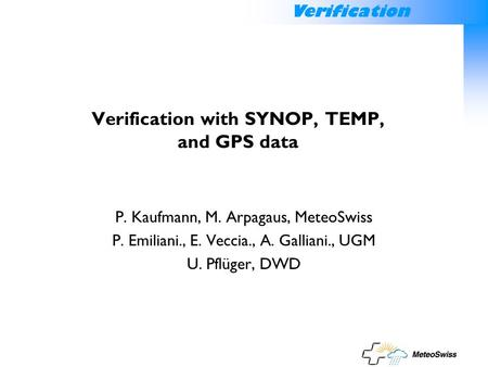Verification Verification with SYNOP, TEMP, and GPS data P. Kaufmann, M. Arpagaus, MeteoSwiss P. Emiliani., E. Veccia., A. Galliani., UGM U. Pflüger, DWD.