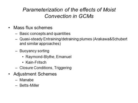 Parameterization of the effects of Moist Convection in GCMs Mass flux schemes –Basic concepts and quantities –Quasi-steady Entraining/detraining plumes.