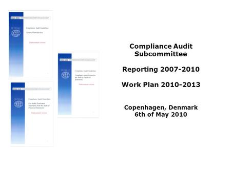 Compliance Audit Subcommittee Reporting 2007-2010 Work Plan 2010-2013 Copenhagen, Denmark 6th of May 2010.