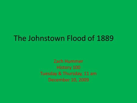 The Johnstown Flood of 1889 Zach Hummer History 100 Tuesday & Thursday, 11 am December 10, 2009.