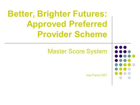 Better, Brighter Futures: Approved Preferred Provider Scheme Master Score System Alec Fraher 2007.