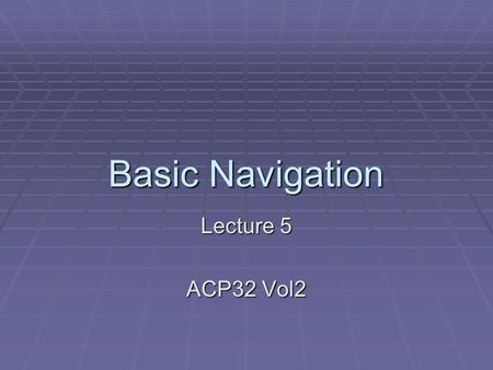 Basic Navigation Lecture 5 ACP32 Vol2. Basic Navigation By the end of this lecture you should know:  The 6 Major Air Masses.