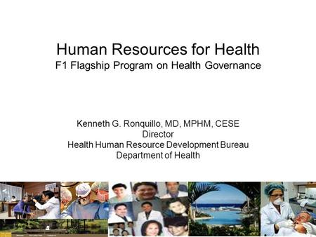 Human Resources for Health F1 Flagship Program on Health Governance Kenneth G. Ronquillo, MD, MPHM, CESE Director Health Human Resource Development Bureau.