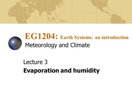EG1204: Earth Systems: an introduction Meteorology and Climate Lecture 3 Evaporation and humidity.