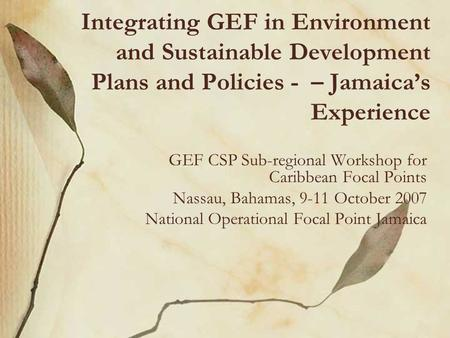 Integrating GEF in Environment and Sustainable Development Plans and Policies - – Jamaica's Experience GEF CSP Sub-regional Workshop for Caribbean Focal.