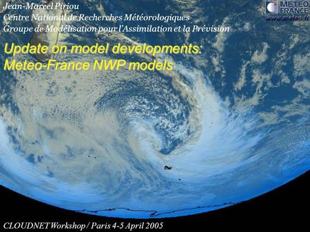 Update on model developments: Meteo-France NWP models Update on model developments: Meteo-France NWP models CLOUDNET Workshop / Paris 4-5 April 2005 Jean-Marcel.