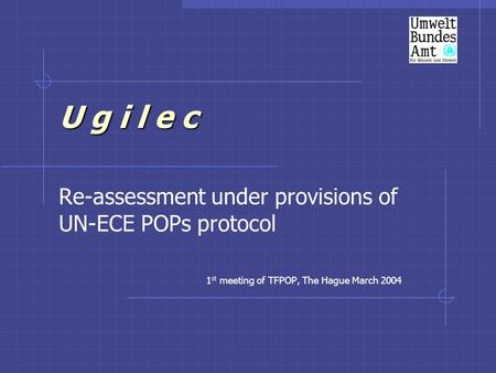 U g i l e c Re-assessment under provisions of UN-ECE POPs protocol 1 st meeting of TFPOP, The Hague March 2004.