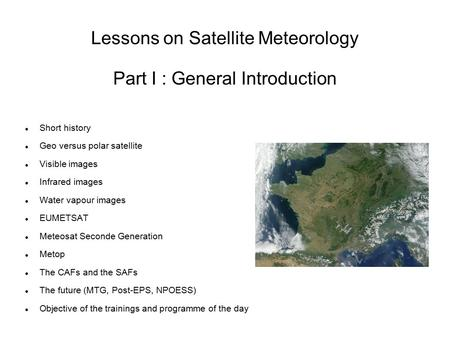 Lessons on Satellite Meteorology Part I : General Introduction Short history Geo versus polar satellite Visible images Infrared images Water vapour images.