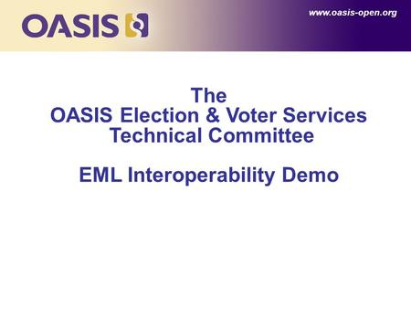 The OASIS Election & Voter Services Technical Committee EML Interoperability Demo www.oasis-open.org.