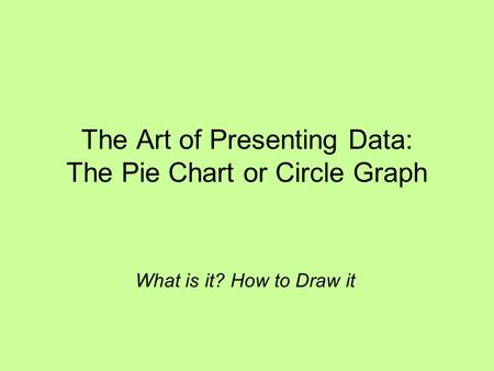 The Art of Presenting Data: The Pie Chart or Circle Graph What is it? How to Draw it.