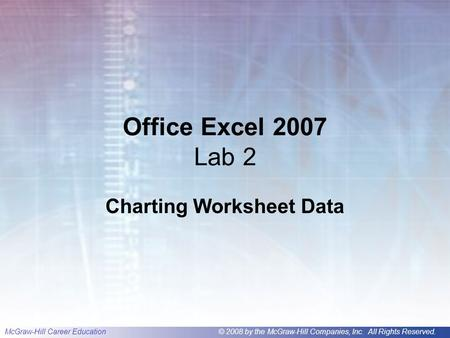 McGraw-Hill Career Education© 2008 by the McGraw-Hill Companies, Inc. All Rights Reserved. Office Excel 2007 Lab 2 Charting Worksheet Data.
