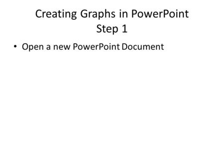 Creating Graphs in PowerPoint Step 1 Open a new PowerPoint Document.