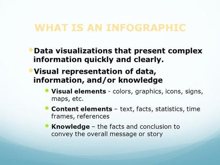 WHAT IS AN INFOGRAPHIC Data visualizations that present complex information quickly and clearly. Visual representation of data, information, and/or.
