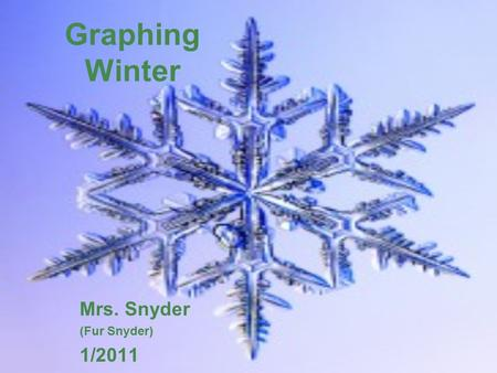 Graphing Winter Mrs. Snyder (Fur Snyder) 1/2011. Select your favorite gallery! Look at the snowflakes of Gallery 1 at this website.website Now, look at.