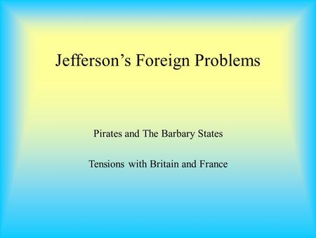 Jefferson's Foreign Problems Pirates and The Barbary States Tensions with Britain and France.