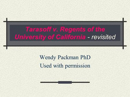 Tarasoff v. Regents of the University of California - revisited Wendy Packman PhD Used with permission.
