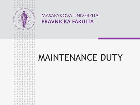 MAINTENANCE DUTY. © Martin Kornel, 2009 www.law.muni.cz 3 OVERVIEW Maintenance Duty of Parents to their Children Maintenance Duty of Children to their.