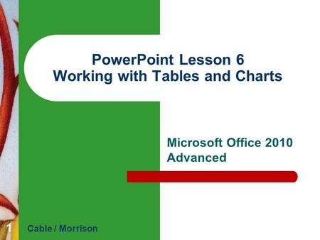 PowerPoint Lesson 6 Working with Tables and Charts Microsoft Office 2010 Advanced Cable / Morrison 1.