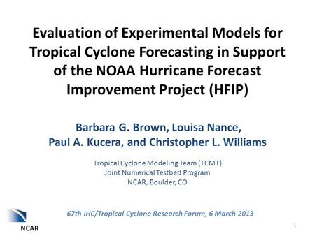 Evaluation of Experimental Models for Tropical Cyclone Forecasting in Support of the NOAA Hurricane Forecast Improvement Project (HFIP) Barbara G. Brown,