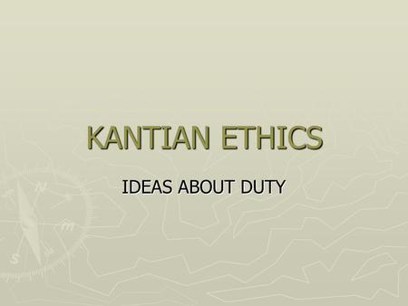 KANTIAN ETHICS IDEAS ABOUT DUTY. ► Kant asserts that we give the most praise to people who perform an action simply because they are required to. ► They.