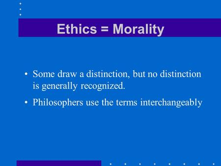 Ethics = Morality Some draw a distinction, but no distinction is generally recognized. Philosophers use the terms interchangeably.