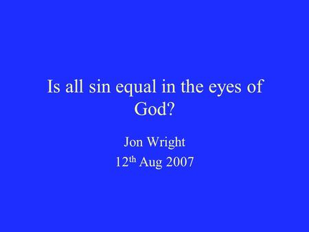 Is all sin equal in the eyes of God? Jon Wright 12 th Aug 2007.