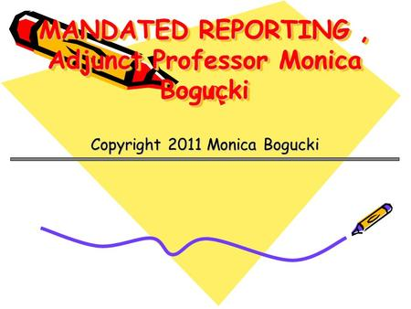 MANDATED REPORTING, Adjunct Professor Monica Bogucki Copyright 2011 Monica Bogucki.