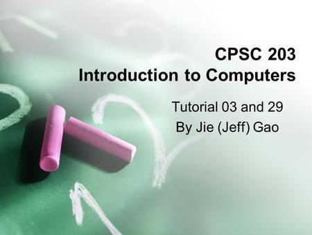 CPSC 203 Introduction to Computers Tutorial 03 and 29 By Jie (Jeff) Gao.