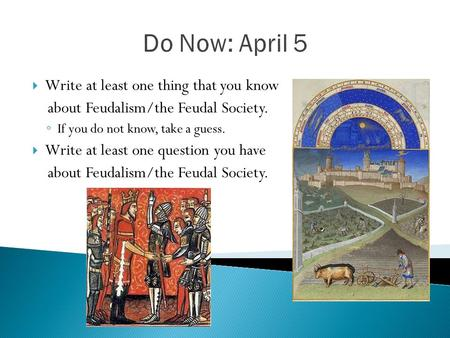 Do Now: April 5  Write at least one thing that you know about Feudalism/the Feudal Society. ◦ If you do not know, take a guess.  Write at least one question.