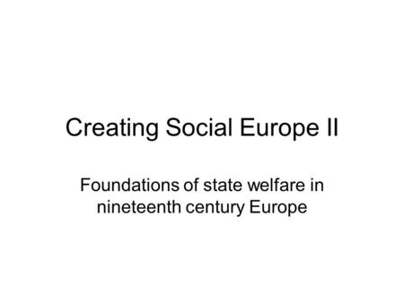 Creating Social Europe II Foundations of state welfare in nineteenth century Europe.
