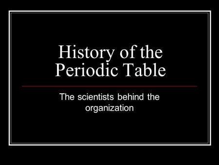 History of the Periodic Table The scientists behind the organization.