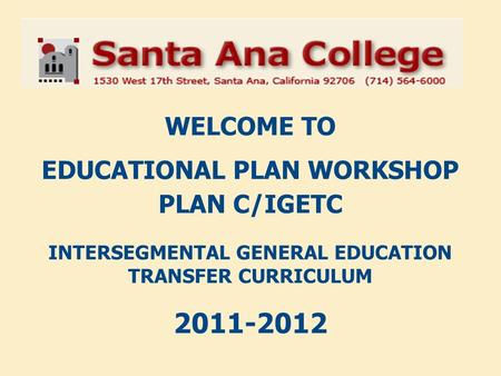 WELCOME TO EDUCATIONAL PLAN WORKSHOP PLAN C/IGETC INTERSEGMENTAL GENERAL EDUCATION TRANSFER CURRICULUM 2011-2012.