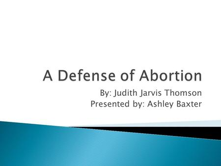 the morality of abortion marquis vs thomson Response to judith jarvis thomson's a defense for abortion judith jarvis thomson, in a defense of abortion, argues that even if we grant that fetuses have a fundamental right to life, in many cases the rights of the mother override the rights of a fetus.