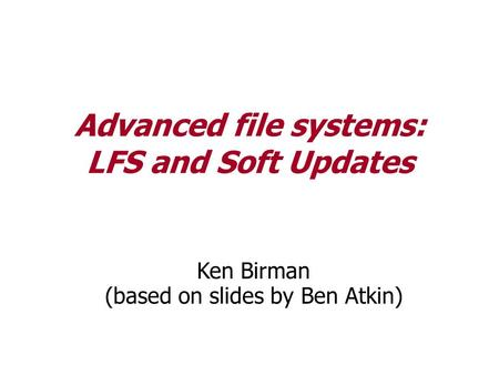 Advanced file systems: LFS and Soft Updates Ken Birman (based on slides by Ben Atkin)