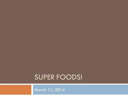 SUPER FOODS! March 11, 2014. What is a super food?  Nutritionally dense foods  Powerful sources of vitamins, minerals, and antioxidants  Health benefits.