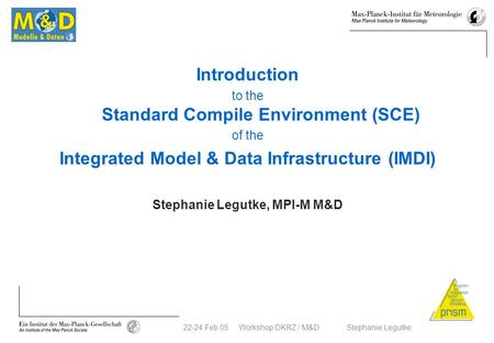 22-24 Feb 05 Workshop DKRZ / M&D Stephanie Legutke Introduction to the Standard Compile Environment (SCE) of the Integrated Model & Data Infrastructure.