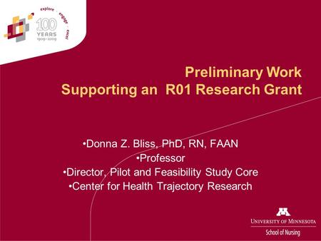 Preliminary Work Supporting an R01 Research Grant Donna Z. Bliss, PhD, RN, FAAN Professor Director, Pilot and Feasibility Study Core Center for Health.