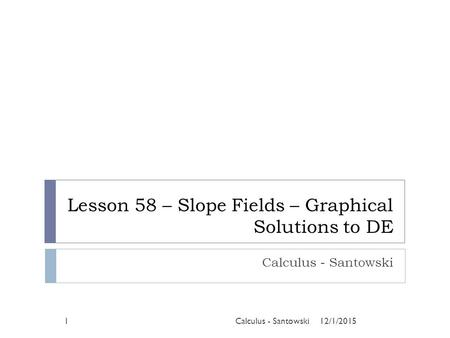 Lesson 58 – Slope Fields – Graphical Solutions to DE Calculus - Santowski 12/1/20151Calculus - Santowski.