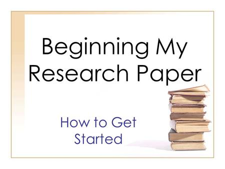 "Beginning My Research Paper How to Get Started. Formatting Your Research Paper 1)First, be sure you have followed the ""Cover Page Directions"" PowerPoint."