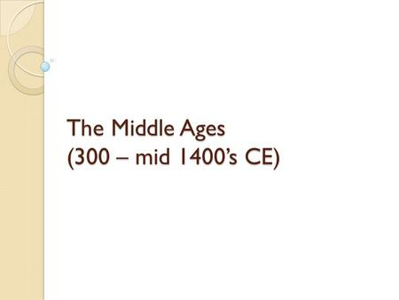 The Middle Ages (300 – mid 1400's CE). What was the Middle Age? A historical period in Europe stretching from the fall of the Roman Empire in the 4th.