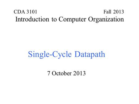 CDA 3101 Fall 2013 Introduction to Computer Organization Single-Cycle Datapath 7 October 2013.
