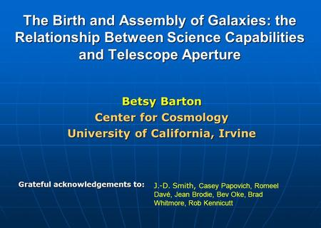 The Birth and Assembly of Galaxies: the Relationship Between Science Capabilities and Telescope Aperture Betsy Barton Center for Cosmology University of.